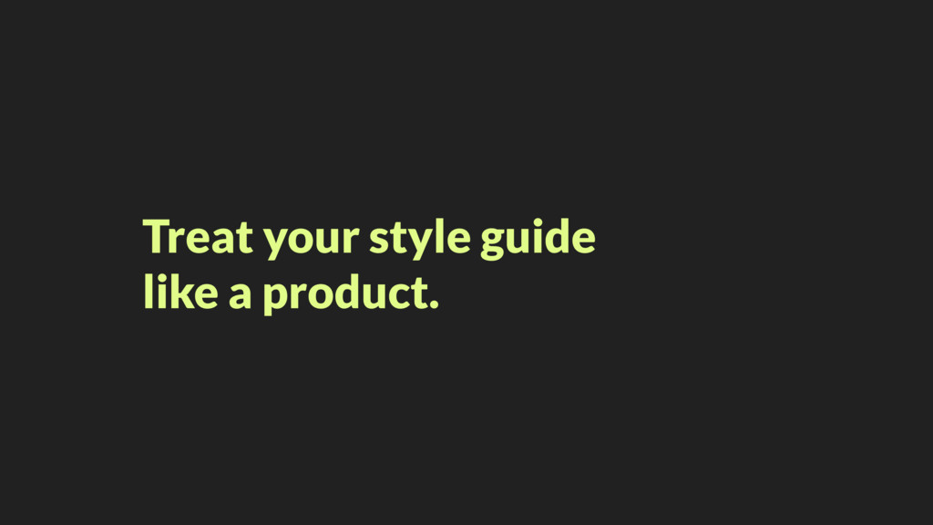 Treat your style guide like a product.