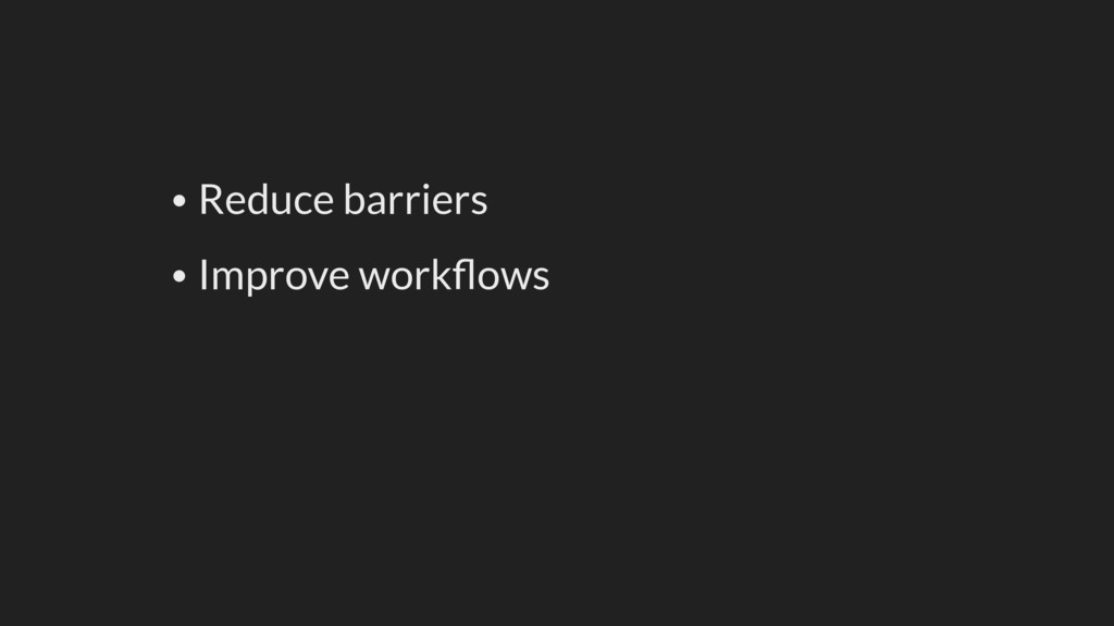 • Reduce barriers • Improve workflows