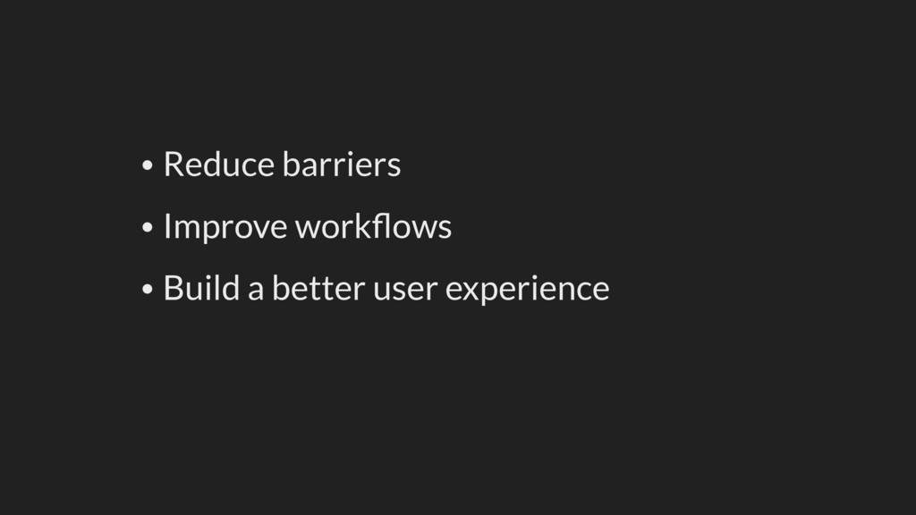 • Reduce barriers • Improve workflows • Build a ...