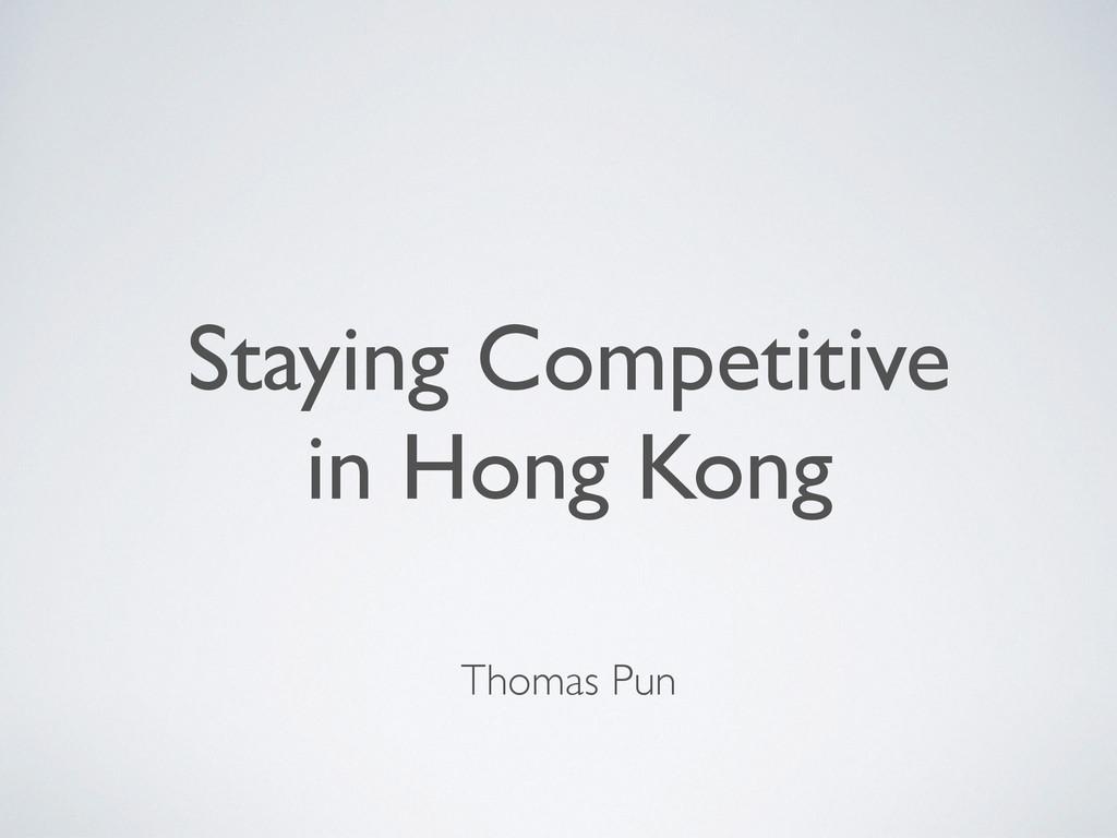 Staying Competitive  in Hong Kong Thomas Pun