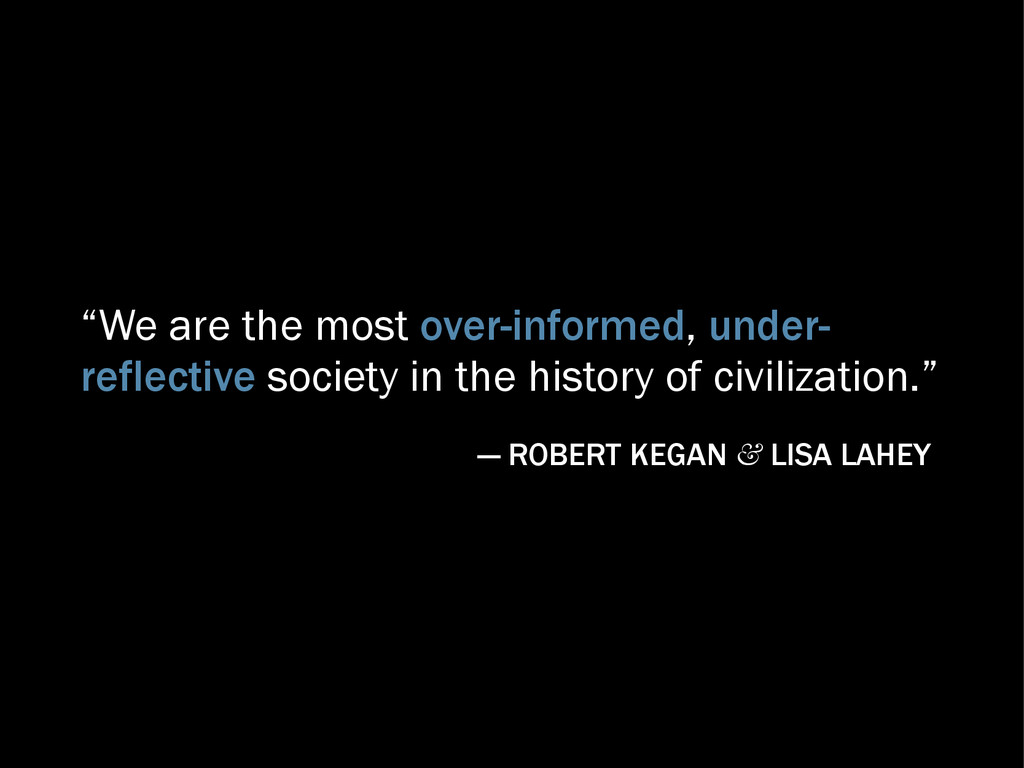 """We are the most over-informed, under- reflecti..."
