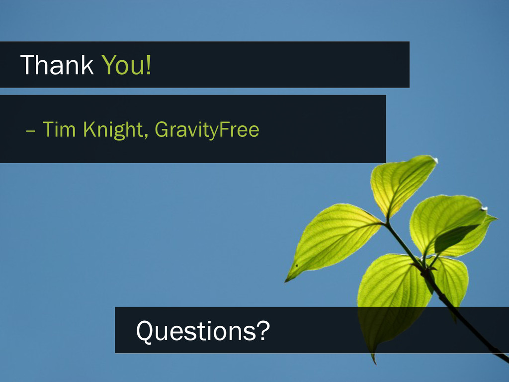 Thank You! – Tim Knight, GravityFree Questions?