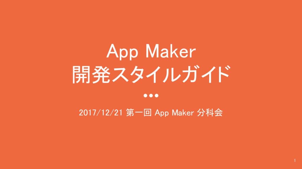 App Maker 開発スタイルガイド 2017/12/21 第一回 App Maker 分科...
