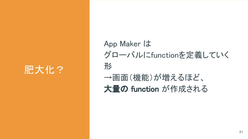 肥大化? 21 App Maker は グローバルにfunctionを定義していく 形 →画面...