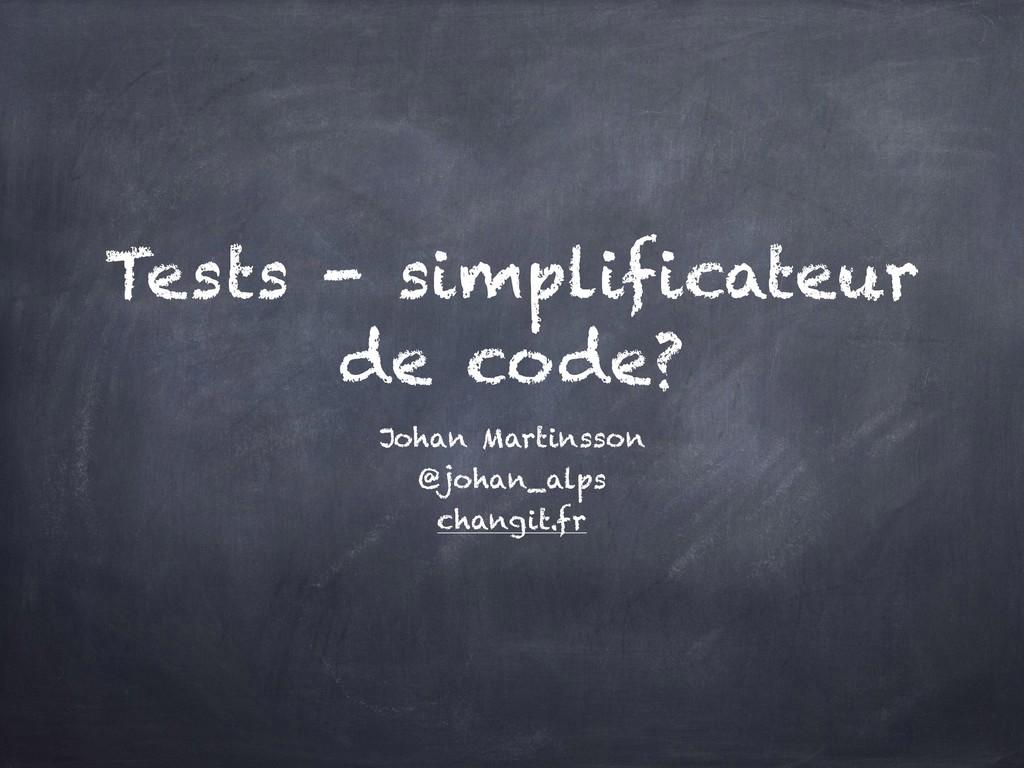 Tests - simplificateur de code? Johan Martinsso...