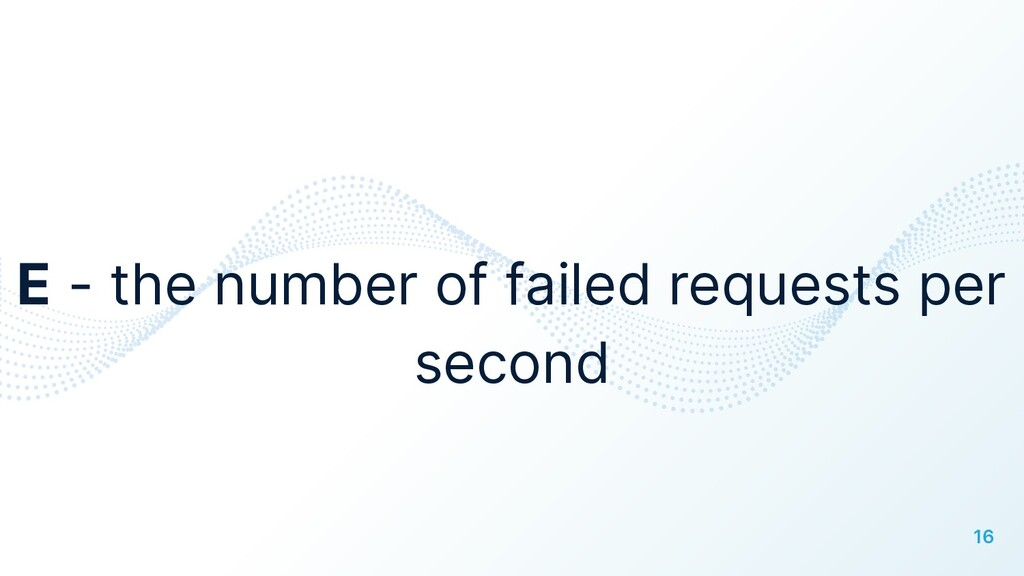 16 E - the number of failed requests per second