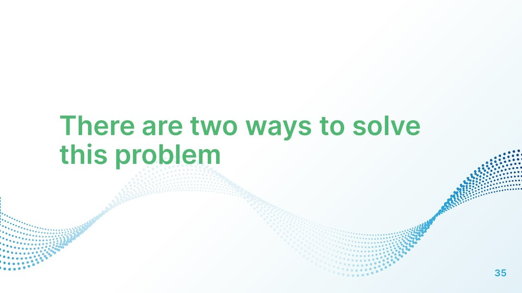 There are two ways to solve this problem 35
