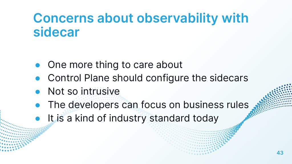 Concerns about observability with sidecar 43 ● ...