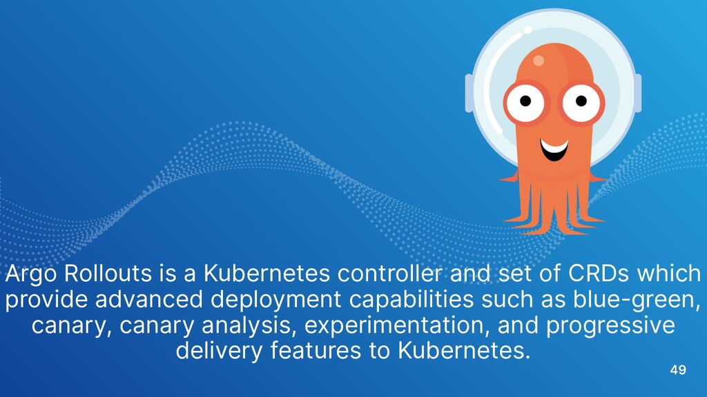 49 Argo Rollouts is a Kubernetes controller and...