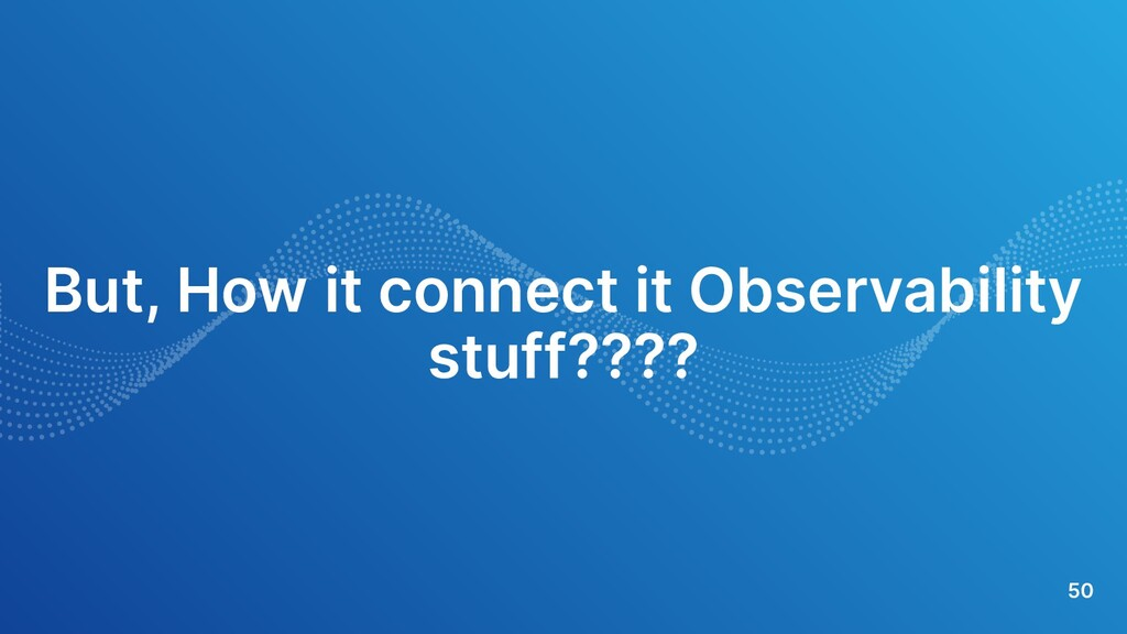 50 But, How it connect it Observability stuff??...
