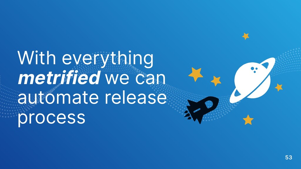With everything metrified we can automate relea...