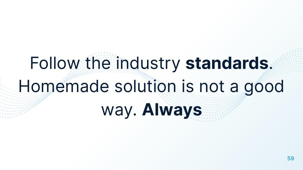 59 Follow the industry standards. Homemade solu...