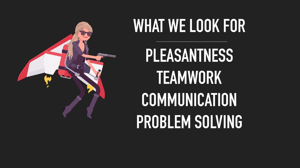 WHAT WE LOOK FOR PLEASANTNESS TEAMWORK COMMUNIC...