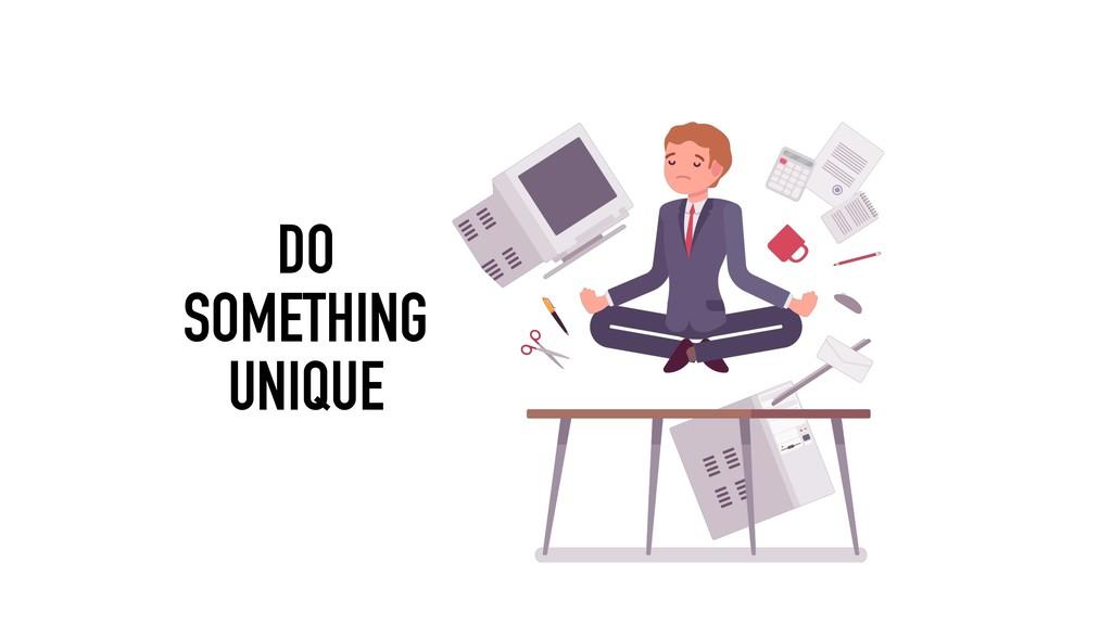 DO  SOMETHING UNIQUE