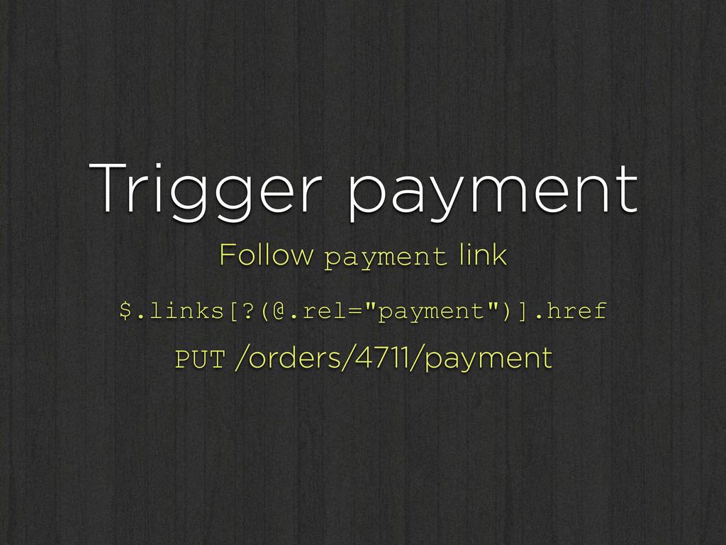 Trigger payment Follow payment link $.links[?(@...