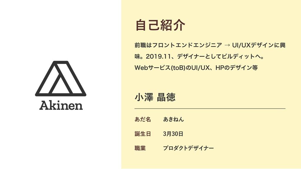 あきねん ・前職はフロントエンドエンジニア → UI/UXデザインに興味  ・2019.11 ...