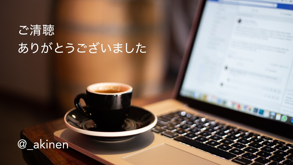 ご清聴  ありがとうございました @_akinen