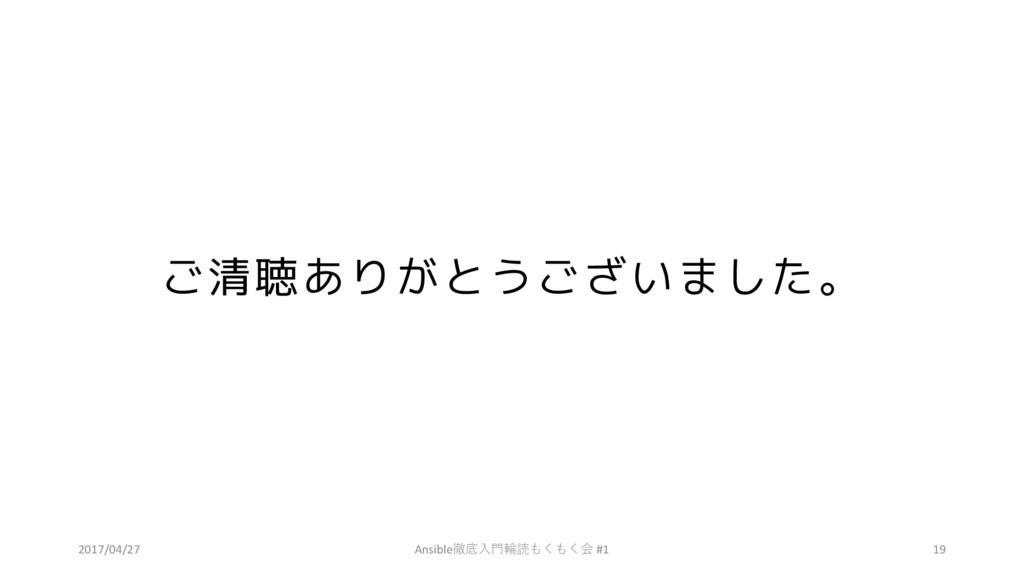 ご清聴ありがとうございました。 2017/04/27 Ansible徹底⼊⾨輪読もくもく会 #...