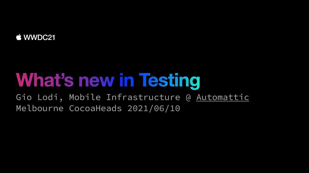 What's new in Testing Gio Lodi, Mobile Infrastr...