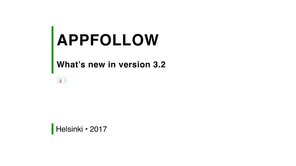 APPFOLLOW What's new in version 3.2 Helsinki •...