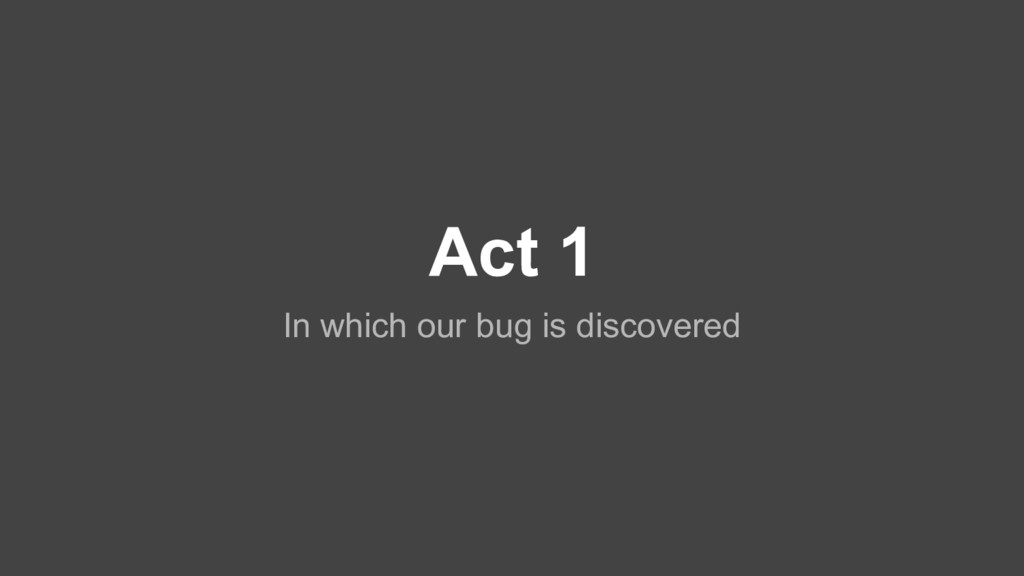 Act 1 In which our bug is discovered