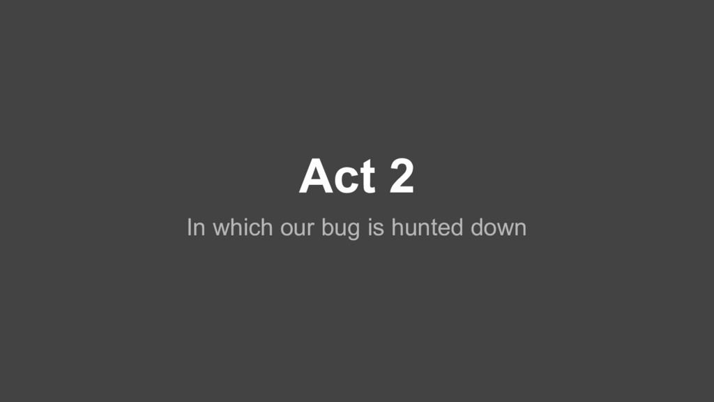 Act 2 In which our bug is hunted down