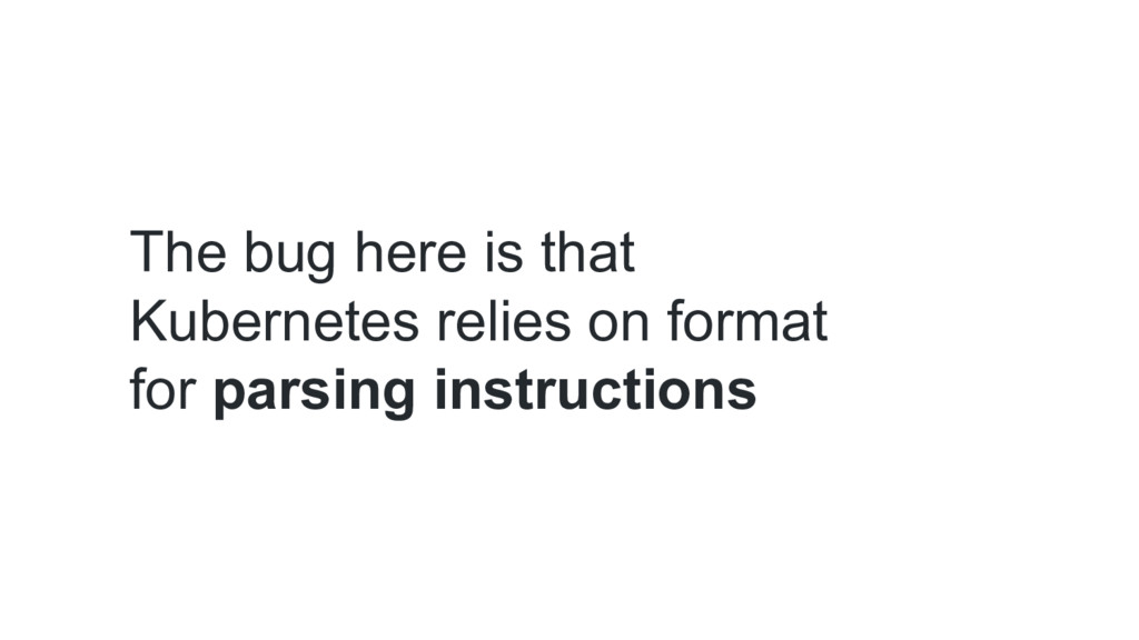 The bug here is that Kubernetes relies on forma...