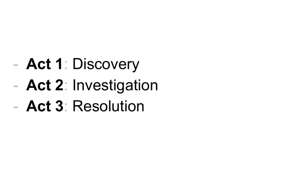 - Act 1: Discovery - Act 2: Investigation - Act...