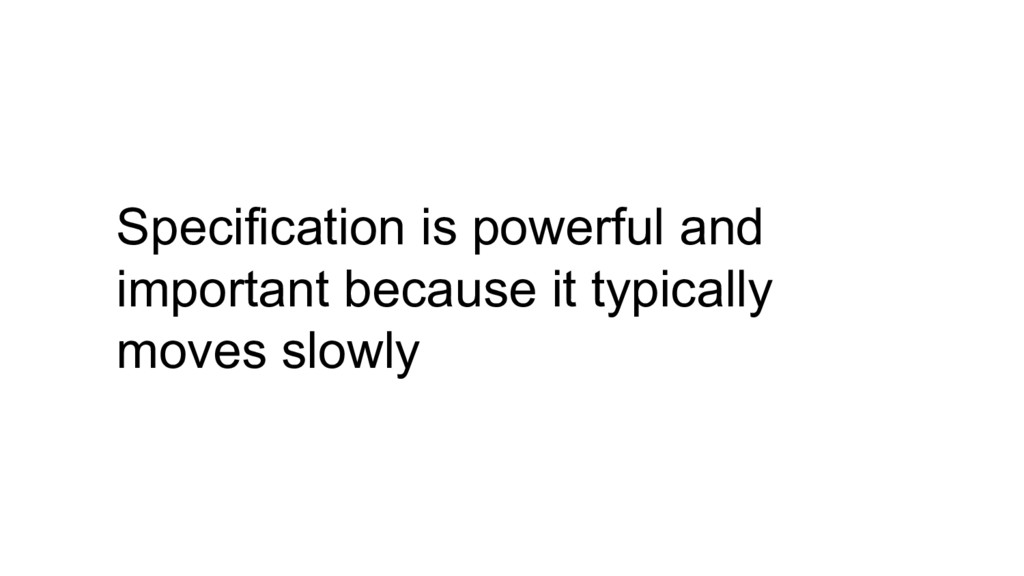 Specification is powerful and important because...
