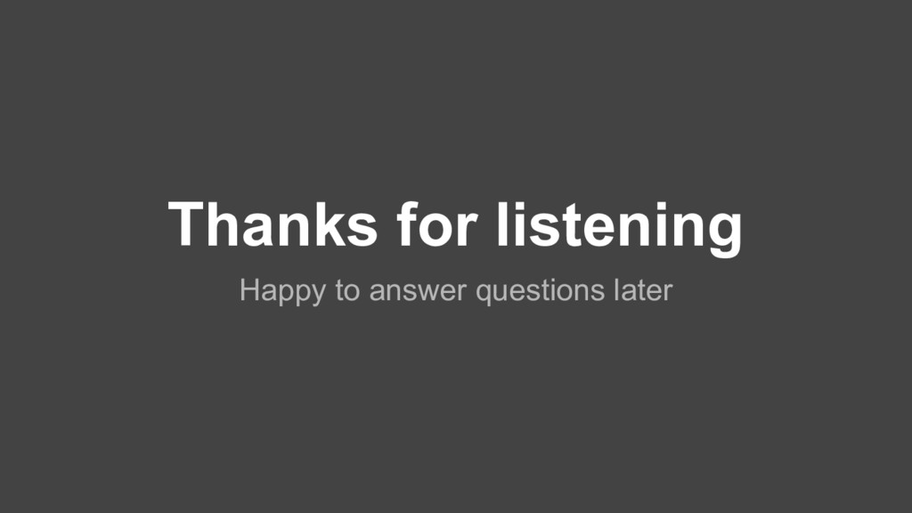 Thanks for listening Happy to answer questions ...