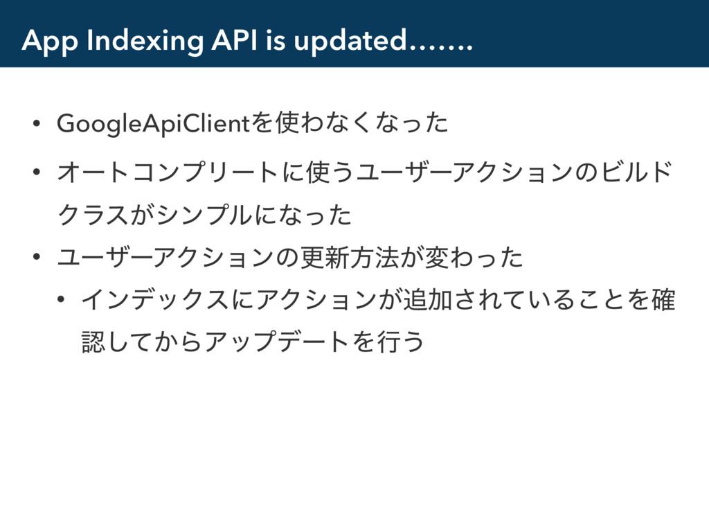 App Indexing API is updated……. • GoogleApiClien...