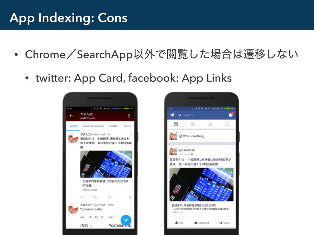 App Indexing: Cons • ChromeʗSearchAppҎ֎ͰӾཡͨ͠߹...