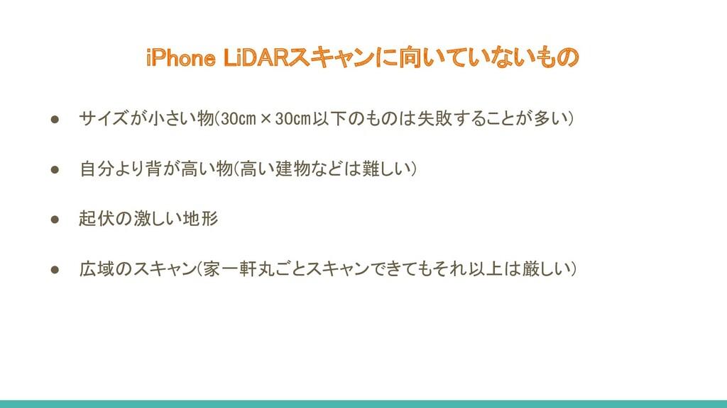 iPhone LiDARスキャンに向いていないもの ● サイズが小さい物(30㎝×30㎝以下...
