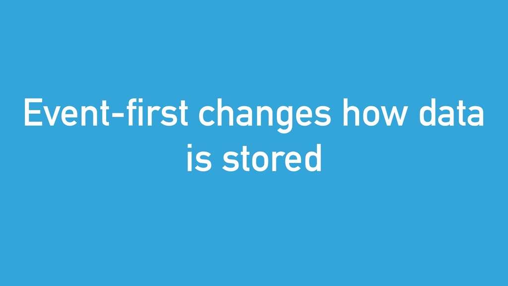 Event-first changes how data is stored