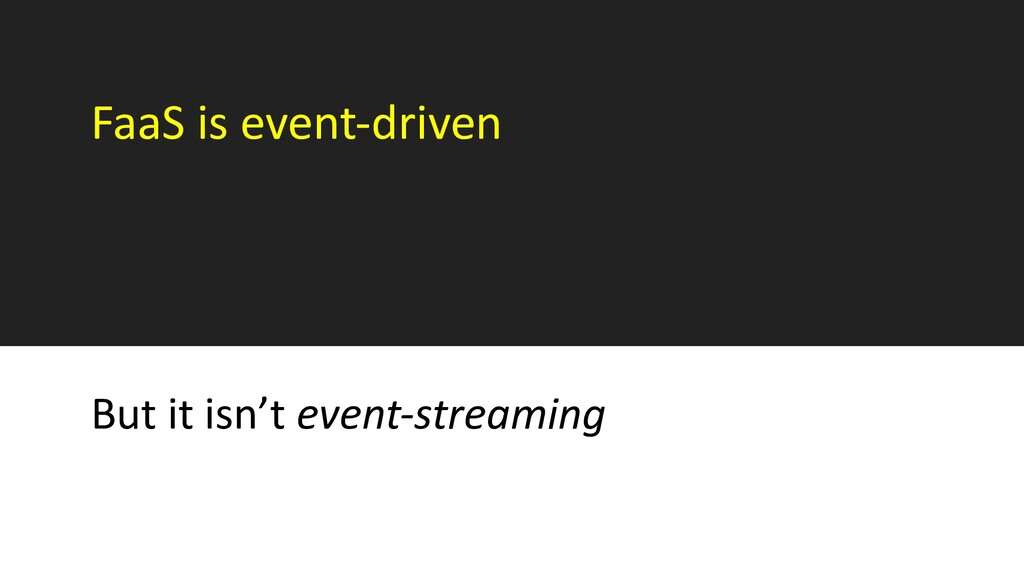 FaaS is event-driven But it isn't event-streami...