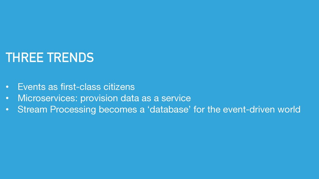 THREE TRENDS • Events as first-class citizens •...