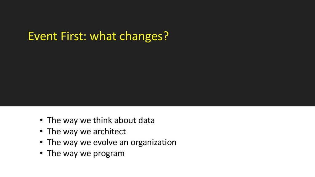 Event First: what changes? • The way we think a...