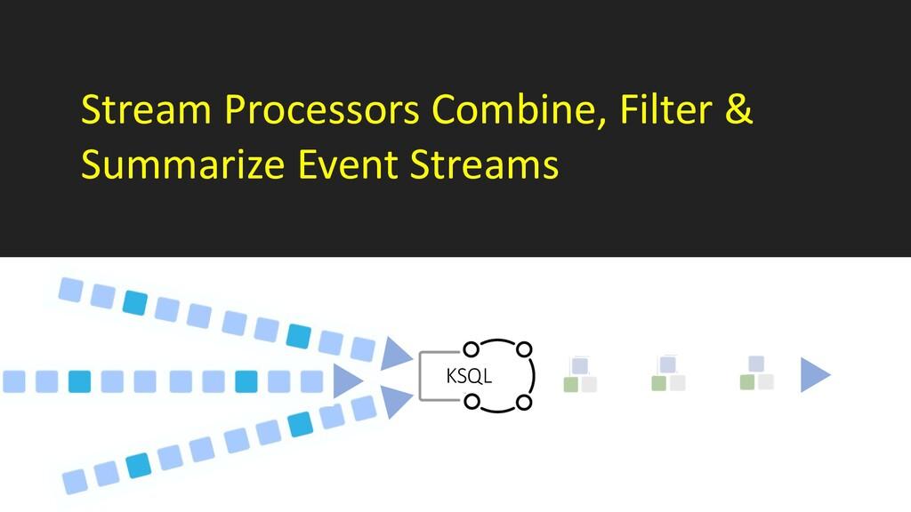 Stream Processors Combine, Filter & Summarize E...