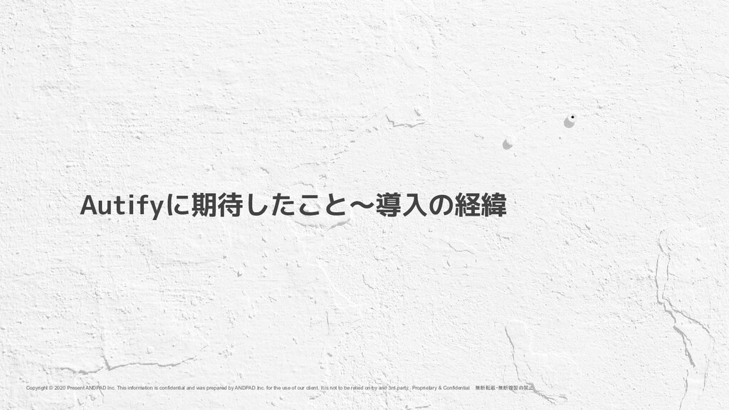 Autifyに期待したこと〜導入の経緯 Copyright © 2020 Present AN...