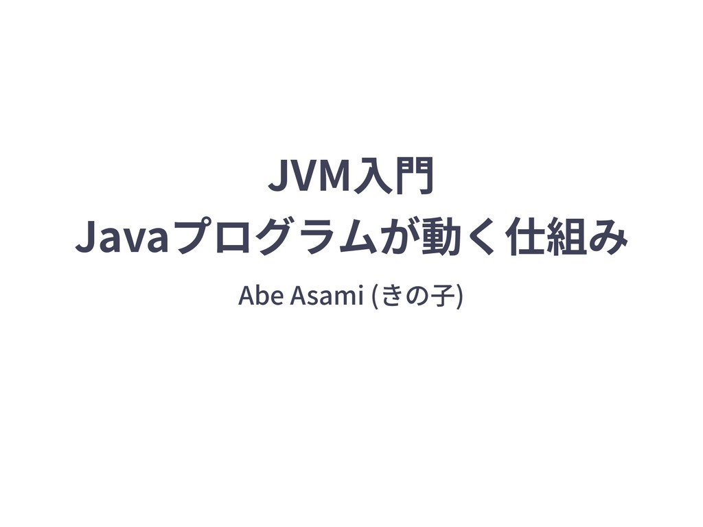 JVM⼊⾨ Javaプログラムが動く仕組み Abe Asami (きの⼦)