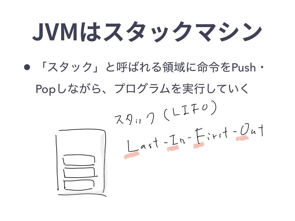 JVMはスタックマシン • ʮελοΫʯͱݺΕΔྖҬʹ໋ྩΛPushɾ Pop͠ͳ͕Βɺϓϩ...