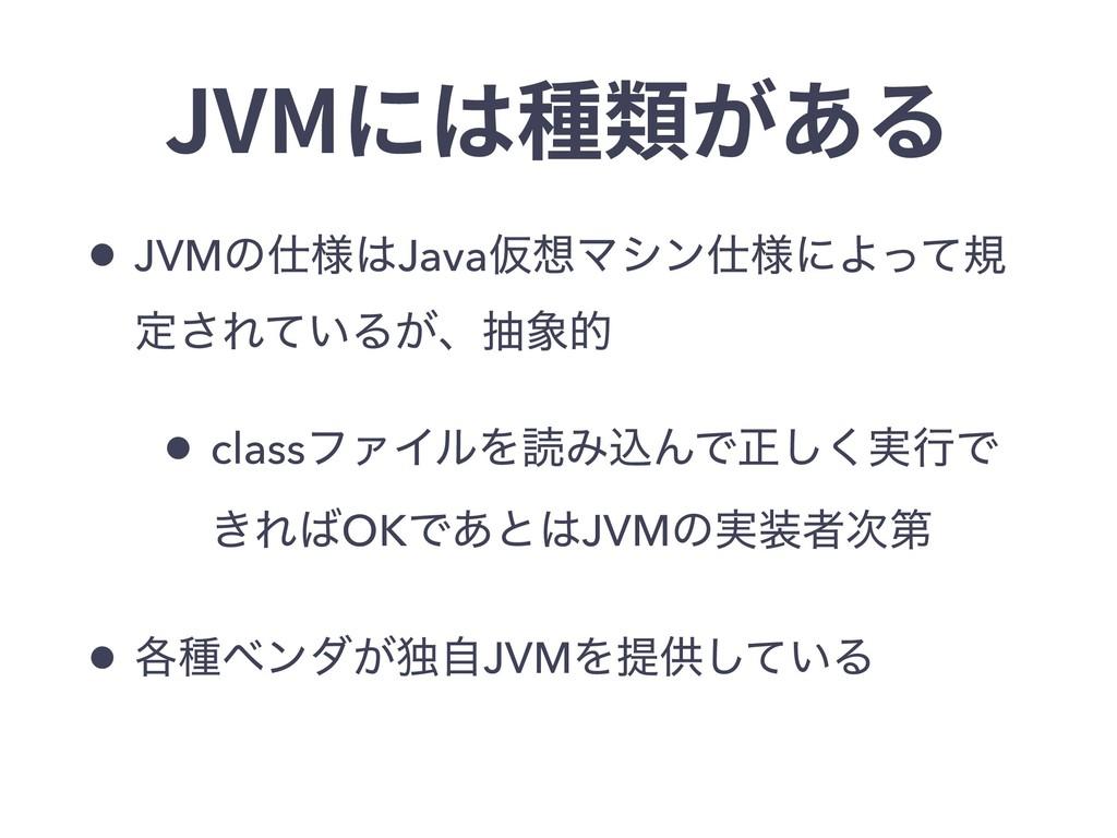 JVMには種類がある • JVMͷ༷JavaԾϚγϯ༷ʹΑͬͯن ఆ͞Ε͍ͯΔ͕ɺந...