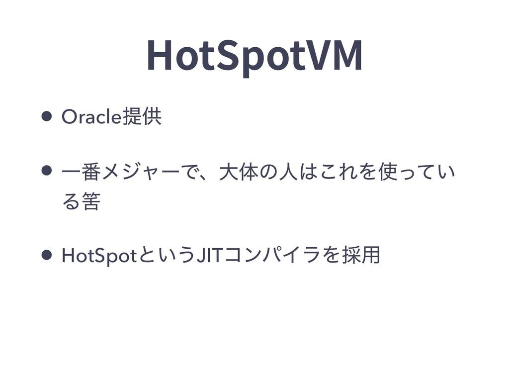 HotSpotVM • Oracleఏڙ • Ұ൪ϝδϟʔͰɺେମͷਓ͜ΕΛ͍ͬͯ Δഺ ...