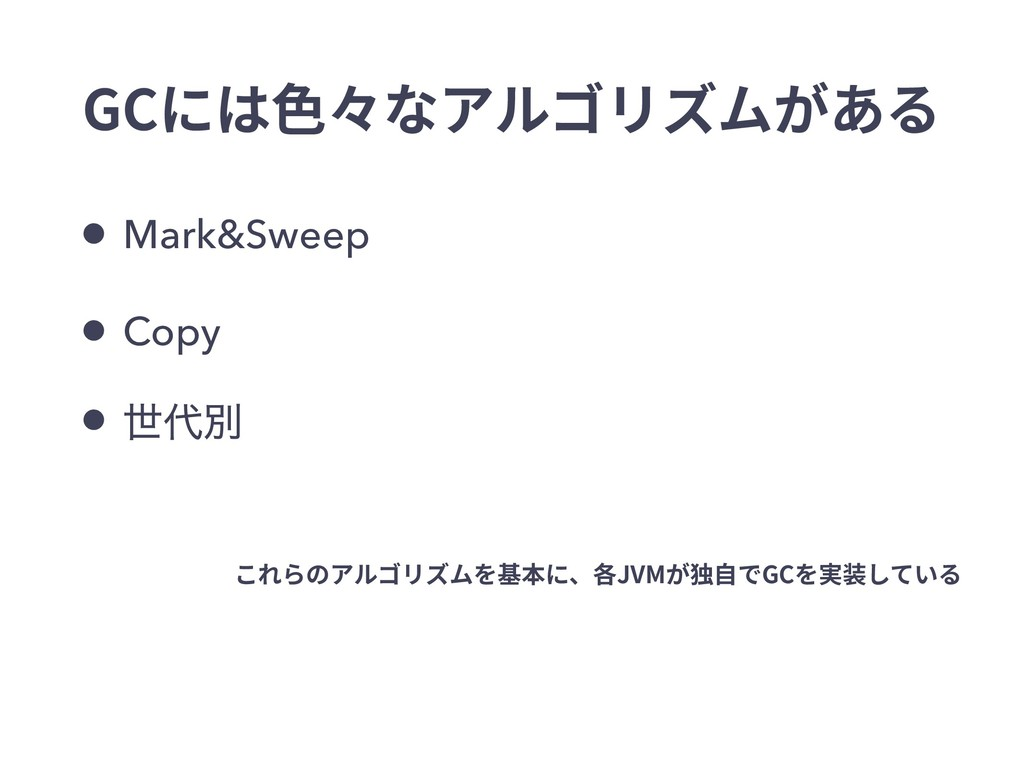GCには⾊々なアルゴリズムがある • Mark&Sweep • Copy • ੈผ これらの...