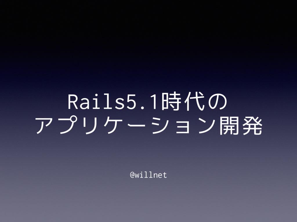 Rails5.1時代の アプリケーション開発 @willnet