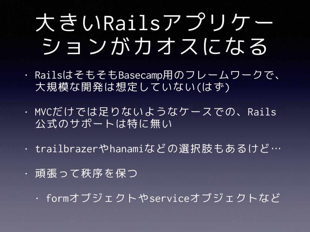大きいRailsアプリケー ションがカオスになる • RailsはそもそもBasecamp用の...