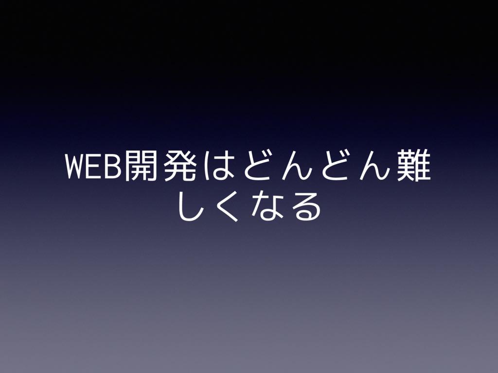 WEB開発はどんどん難 しくなる