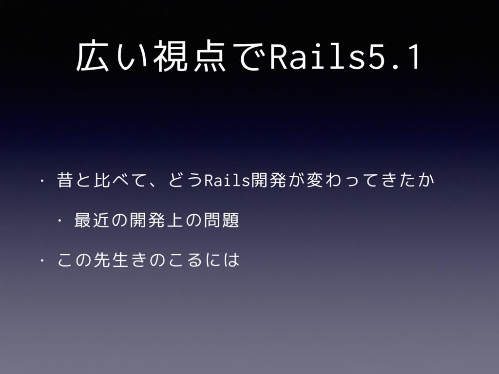 広い視点でRails5.1 • 昔と比べて、どうRails開発が変わってきたか • 最近の開発...
