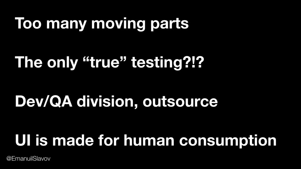 "Too many moving parts The only ""true"" testing?!..."