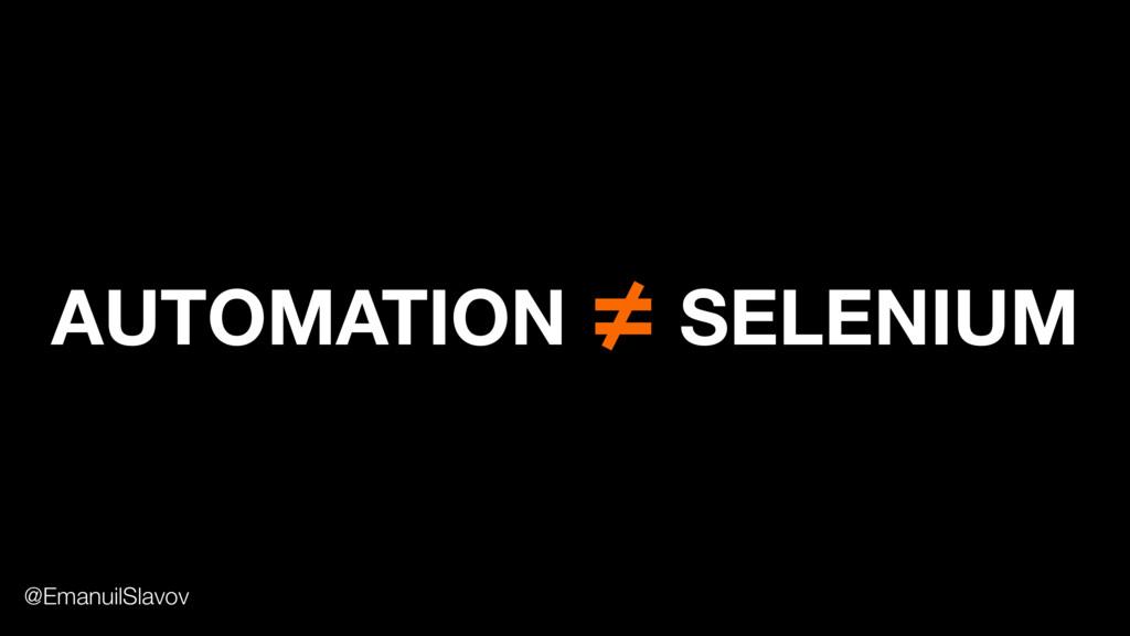 AUTOMATION ≠ SELENIUM @EmanuilSlavov
